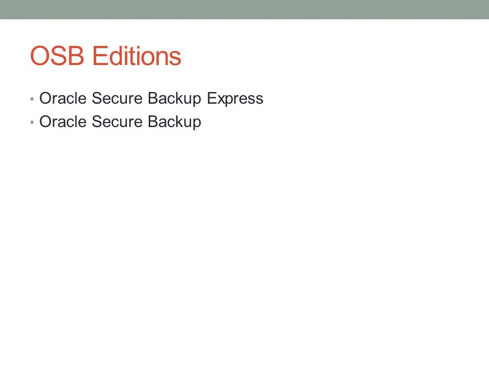 OSB Features Backup and restore of database files in a Real Application Clusters (RAC) environments Integrated with Oracle Enterprise Manager Grid Control (with Oracle Database 10g Release 2 or higher) Supports multiple tape drives Encrypted tape backups Fibre-attached device support Fast backup compression (with Oracle Database 11g Release 1 or higher) RMAN medium level compression (with Oracle Database 11g Release 2 or higher) Networked backup of distributed hosts and tape devices Automated cartridge system library software (ACSLS) and automated rotation of tapes between multiple locations (vaulting)