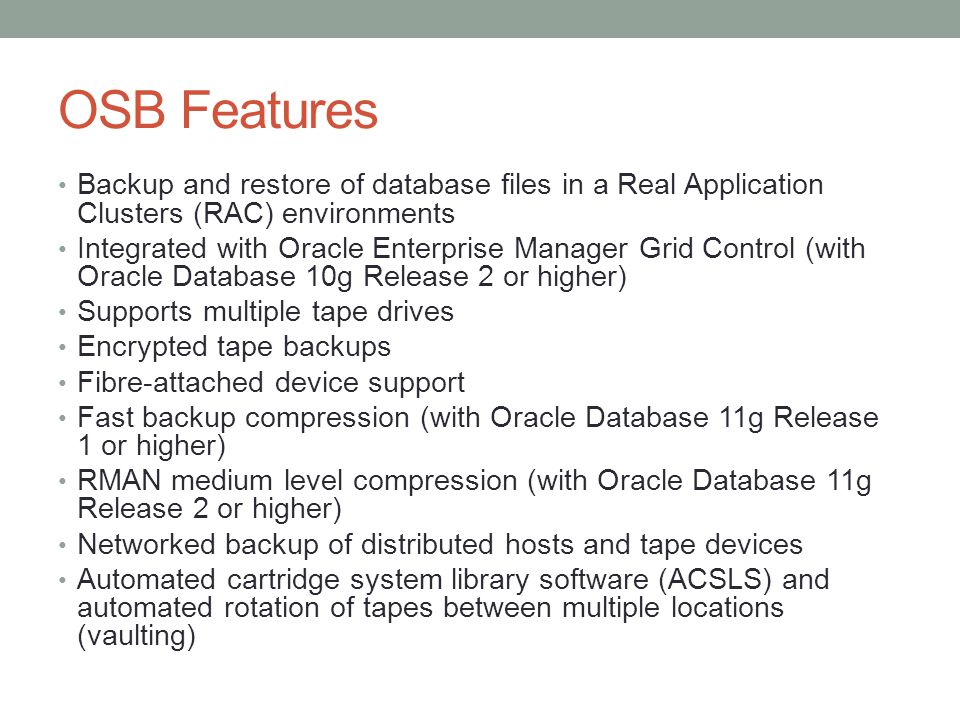 OSB Features Backup and restore of database files in a Real Application Clusters (RAC) environments Integrated with Oracle Enterprise Manager Grid Con