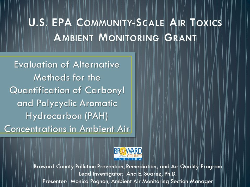 Evaluation of Alternative Methods for the Quantification of Carbonyl and Polycyclic Aromatic Hydrocarbon (PAH) Concentrations in Ambient Air Broward County Pollution Prevention, Remediation, and Air Quality Program Lead Investigator: Ana E.