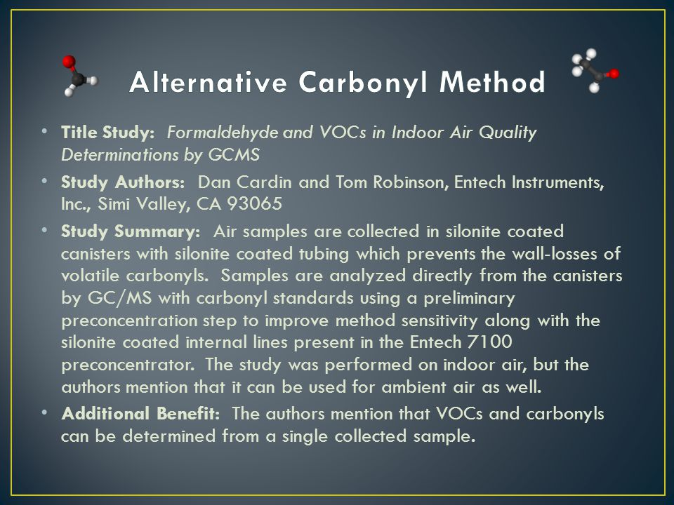 Title Study: Formaldehyde and VOCs in Indoor Air Quality Determinations by GCMS Study Authors: Dan Cardin and Tom Robinson, Entech Instruments, Inc., Simi Valley, CA 93065 Study Summary: Air samples are collected in silonite coated canisters with silonite coated tubing which prevents the wall-losses of volatile carbonyls.