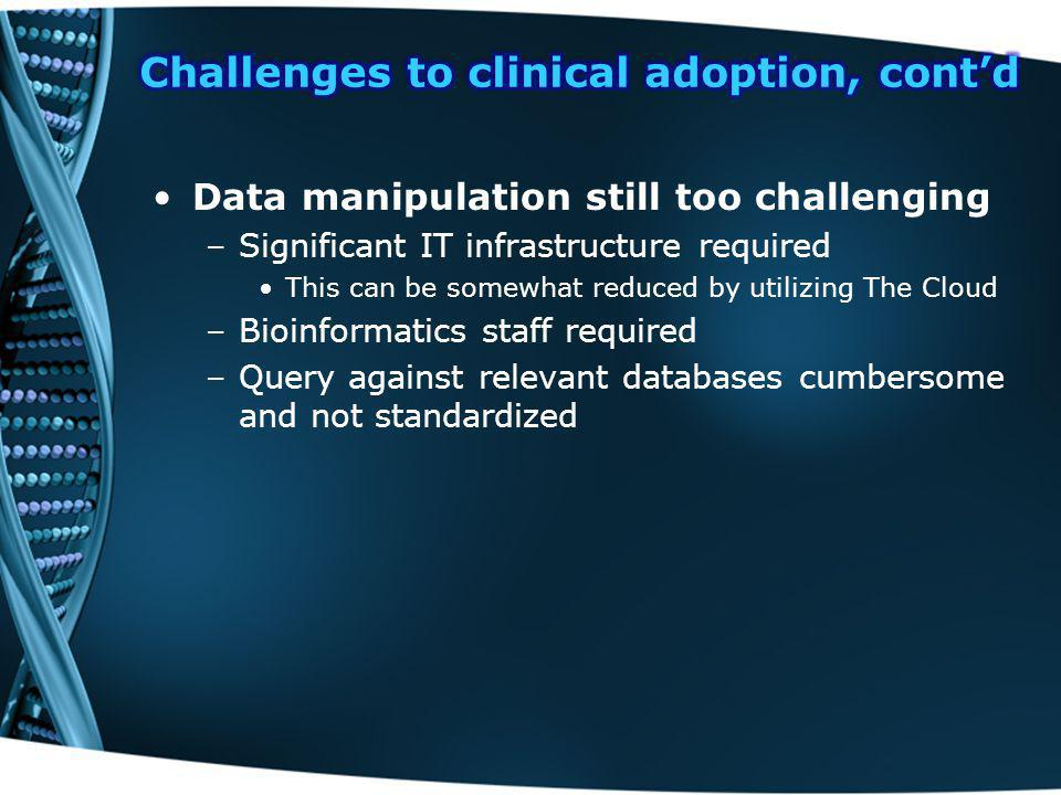 Data manipulation still too challenging –Significant IT infrastructure required This can be somewhat reduced by utilizing The Cloud –Bioinformatics staff required –Query against relevant databases cumbersome and not standardized
