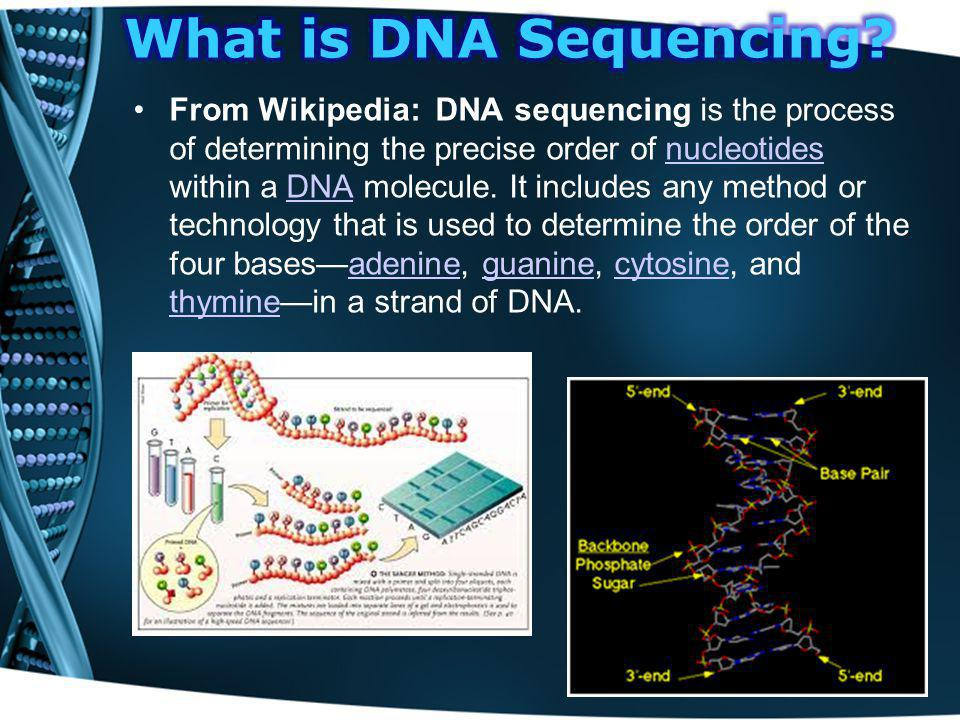 From Wikipedia: DNA sequencing is the process of determining the precise order of nucleotides within a DNA molecule. It includes any method or technol