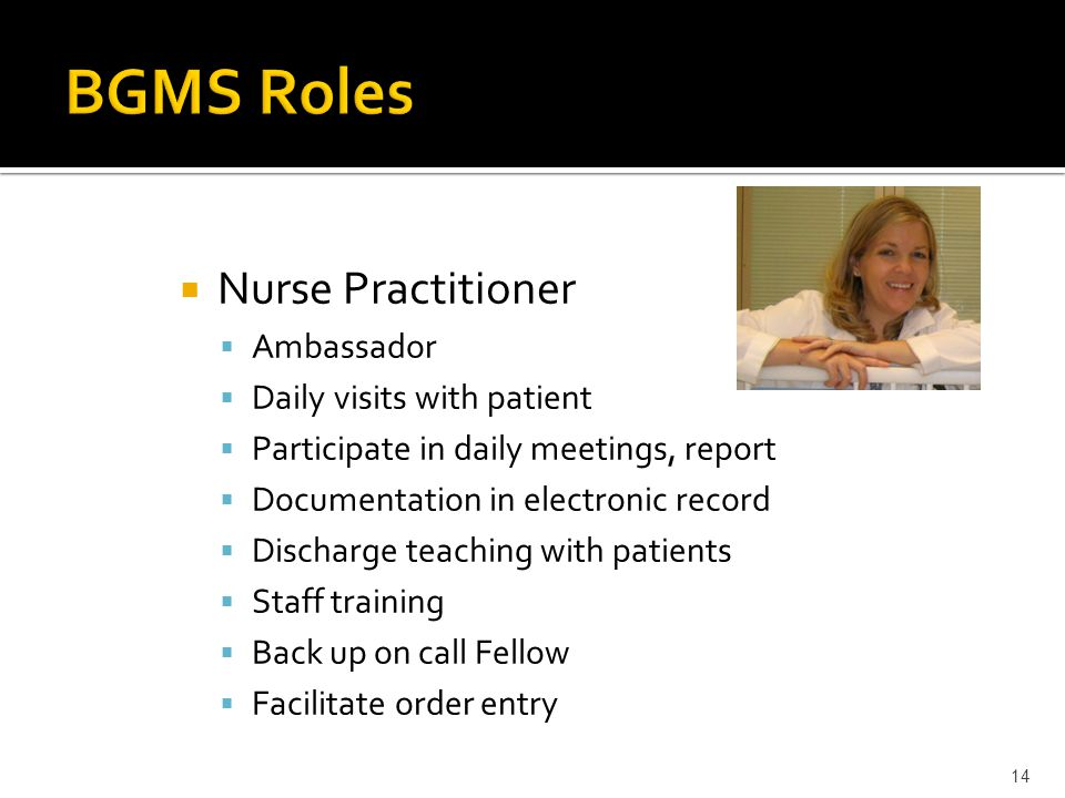 Nurse Ambassador Daily visits with patient Participate in daily meetings, report Documentation in electronic record Discharge teaching with patients Staff training Back up on call Fellow 13