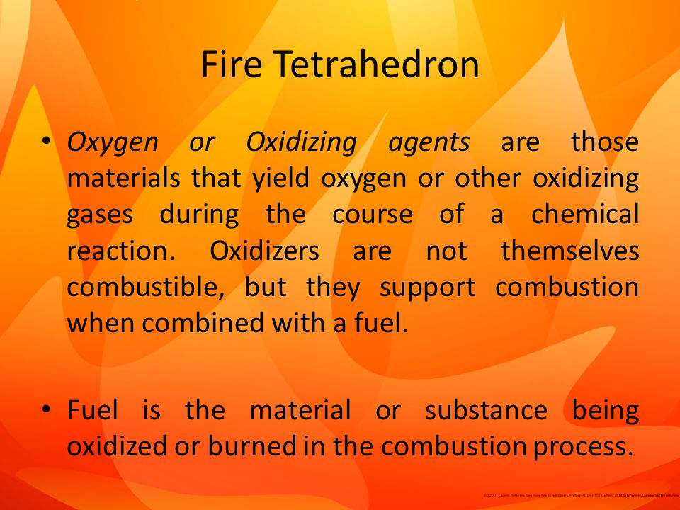 Fire Tetrahedron Oxygen or Oxidizing agents are those materials that yield oxygen or other oxidizing gases during the course of a chemical reaction.