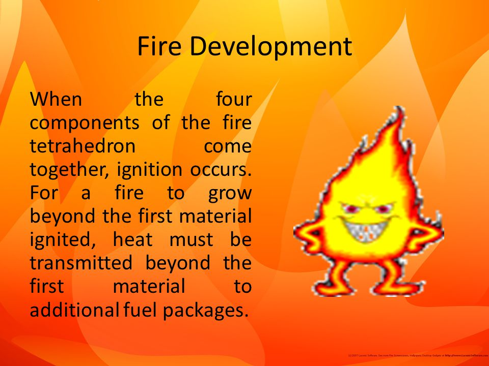 Fire Development When the four components of the fire tetrahedron come together, ignition occurs.