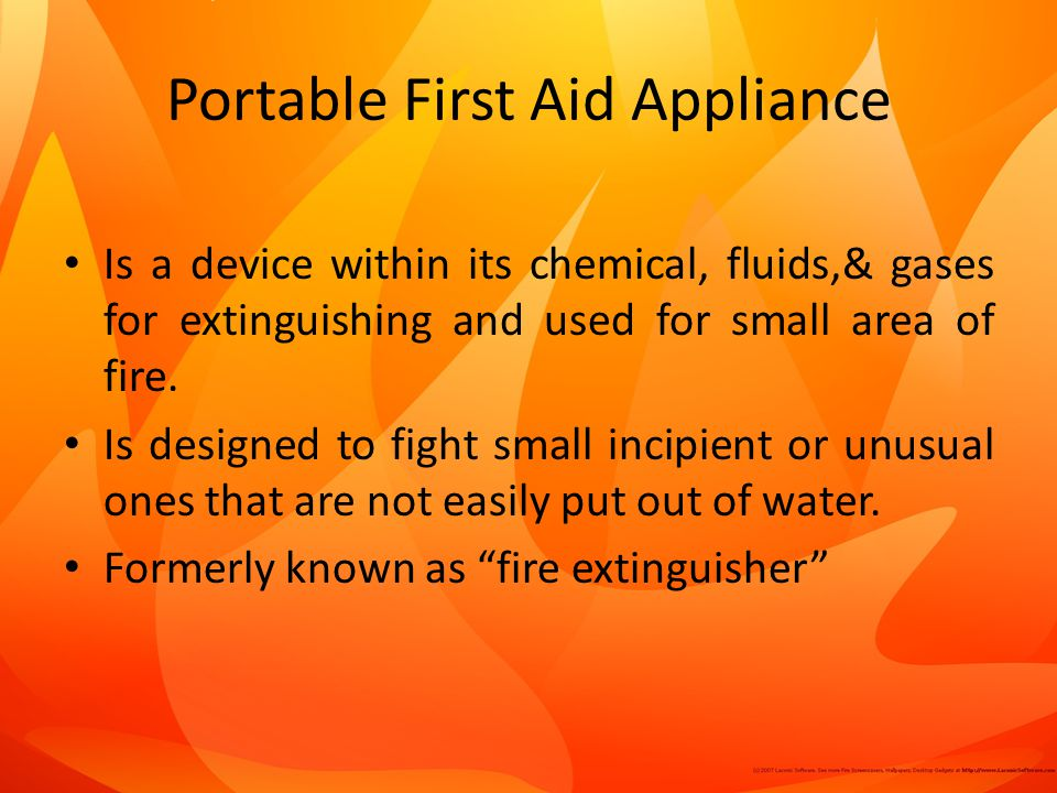 Portable First Aid Appliance Is a device within its chemical, fluids,& gases for extinguishing and used for small area of fire.