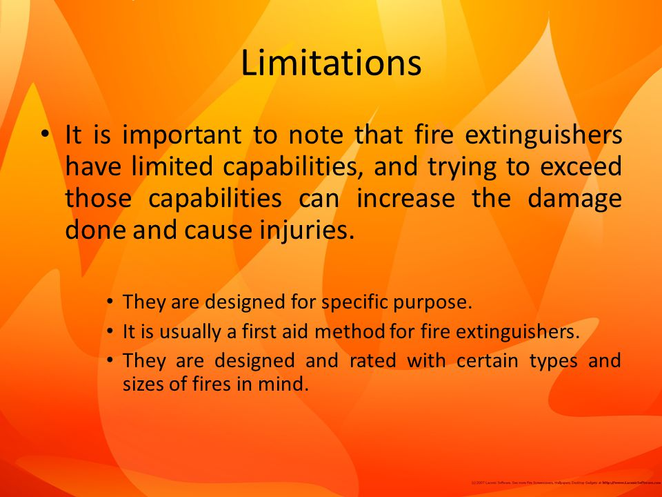 Limitations It is important to note that fire extinguishers have limited capabilities, and trying to exceed those capabilities can increase the damage done and cause injuries.