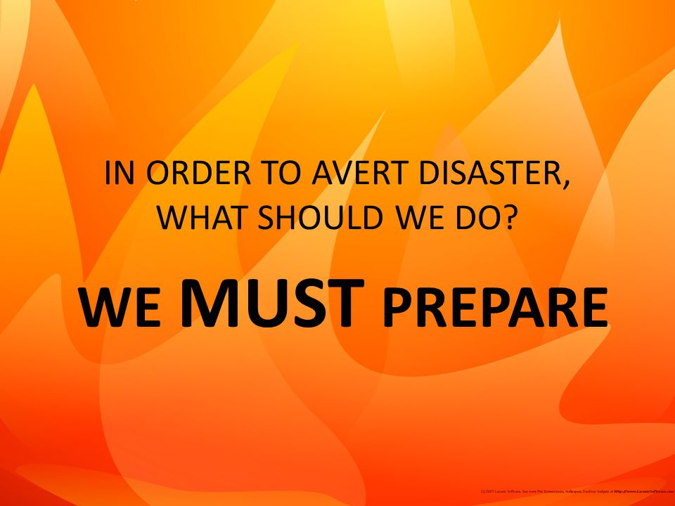 IN ORDER TO AVERT DISASTER, WHAT SHOULD WE DO? WE MUST PREPARE