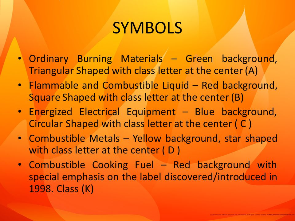SYMBOLS Ordinary Burning Materials – Green background, Triangular Shaped with class letter at the center (A) Flammable and Combustible Liquid – Red background, Square Shaped with class letter at the center (B) Energized Electrical Equipment – Blue background, Circular Shaped with class letter at the center ( C ) Combustible Metals – Yellow background, star shaped with class letter at the center ( D ) Combustible Cooking Fuel – Red background with special emphasis on the label discovered/introduced in 1998.