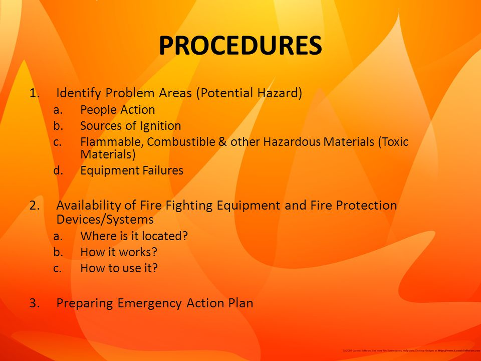 PROCEDURES 1.Identify Problem Areas (Potential Hazard) a.People Action b.Sources of Ignition c.Flammable, Combustible & other Hazardous Materials (Toxic Materials) d.Equipment Failures 2.Availability of Fire Fighting Equipment and Fire Protection Devices/Systems a.Where is it located.
