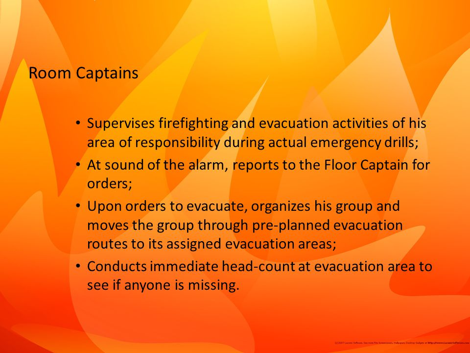 Room Captains Supervises firefighting and evacuation activities of his area of responsibility during actual emergency drills; At sound of the alarm, reports to the Floor Captain for orders; Upon orders to evacuate, organizes his group and moves the group through pre-planned evacuation routes to its assigned evacuation areas; Conducts immediate head-count at evacuation area to see if anyone is missing.