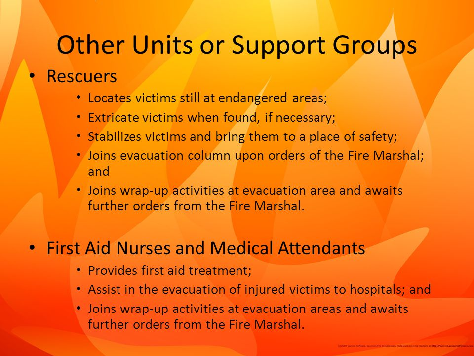 Other Units or Support Groups Rescuers Locates victims still at endangered areas; Extricate victims when found, if necessary; Stabilizes victims and bring them to a place of safety; Joins evacuation column upon orders of the Fire Marshal; and Joins wrap-up activities at evacuation area and awaits further orders from the Fire Marshal.