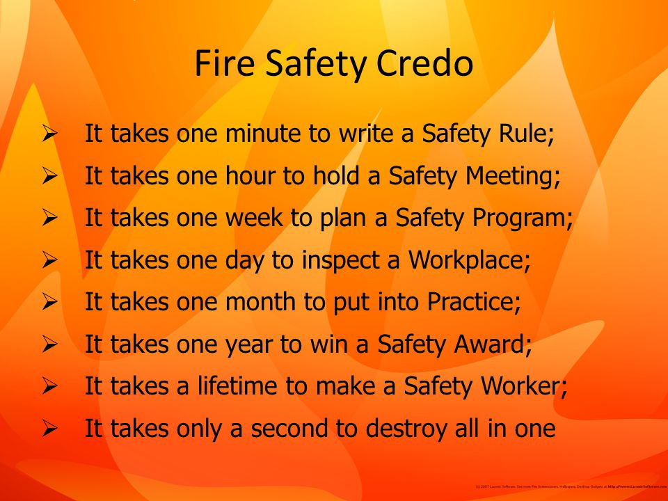 Fire Safety Credo It takes one minute to write a Safety Rule; It takes one hour to hold a Safety Meeting; It takes one week to plan a Safety Program; It takes one day to inspect a Workplace; It takes one month to put into Practice; It takes one year to win a Safety Award; It takes a lifetime to make a Safety Worker; It takes only a second to destroy all in one