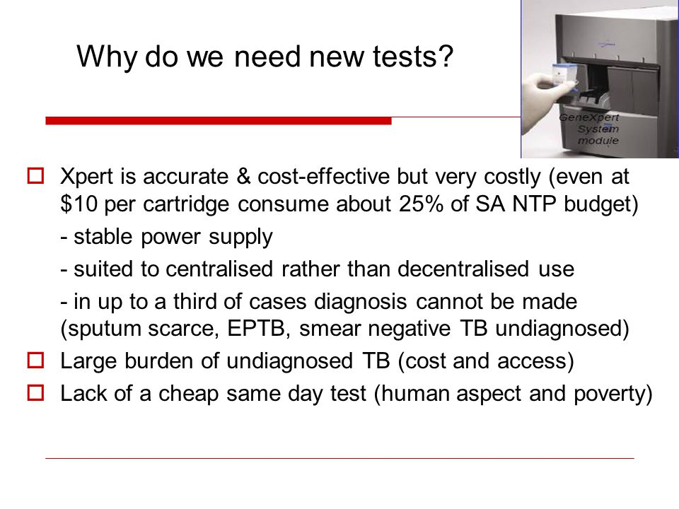 Xpert is accurate & cost-effective but very costly (even at $10 per cartridge consume about 25% of SA NTP budget) - stable power supply - suited to centralised rather than decentralised use - in up to a third of cases diagnosis cannot be made (sputum scarce, EPTB, smear negative TB undiagnosed) Large burden of undiagnosed TB (cost and access) Lack of a cheap same day test (human aspect and poverty) Why do we need new tests?