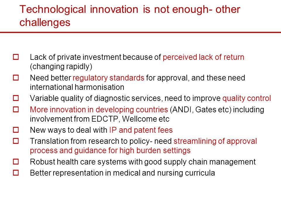 Technological innovation is not enough- other challenges Lack of private investment because of perceived lack of return (changing rapidly) Need better regulatory standards for approval, and these need international harmonisation Variable quality of diagnostic services, need to improve quality control More innovation in developing countries (ANDI, Gates etc) including involvement from EDCTP, Wellcome etc New ways to deal with IP and patent fees Translation from research to policy- need streamlining of approval process and guidance for high burden settings Robust health care systems with good supply chain management Better representation in medical and nursing curricula