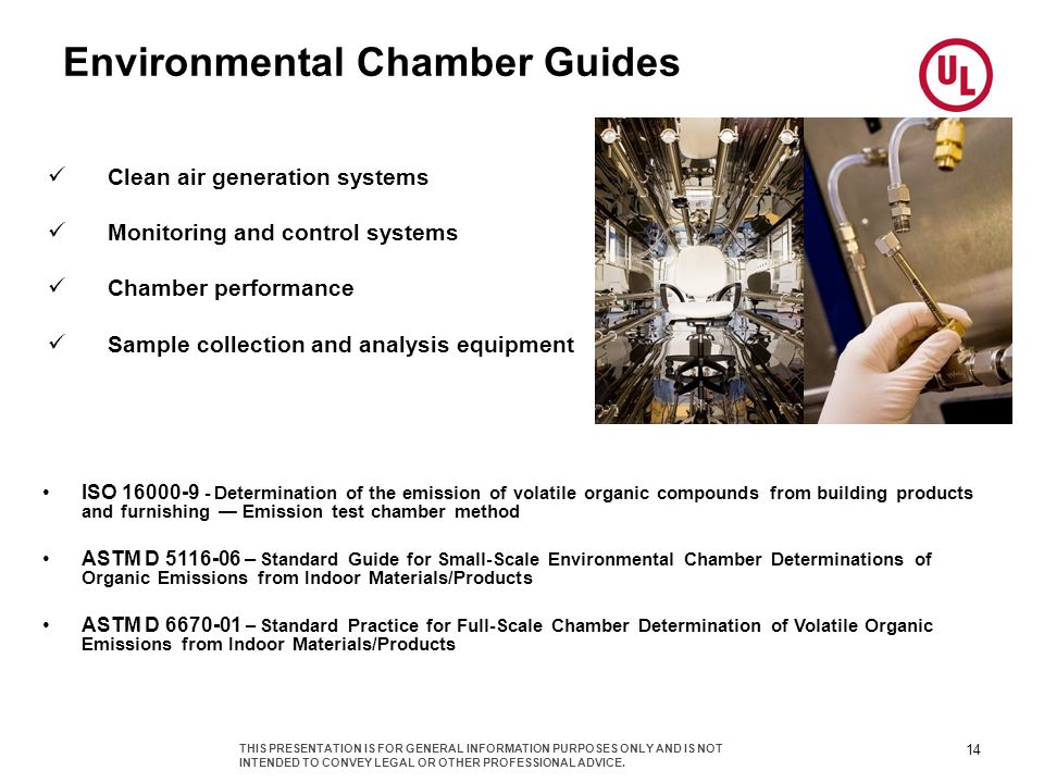 Environmental Chamber Guides Clean air generation systems Monitoring and control systems Chamber performance Sample collection and analysis equipment ISO 16000-9 - Determination of the emission of volatile organic compounds from building products and furnishing Emission test chamber method ASTM D 5116-06 – Standard Guide for Small-Scale Environmental Chamber Determinations of Organic Emissions from Indoor Materials/Products ASTM D 6670-01 – Standard Practice for Full-Scale Chamber Determination of Volatile Organic Emissions from Indoor Materials/Products 14 THIS PRESENTATION IS FOR GENERAL INFORMATION PURPOSES ONLY AND IS NOT INTENDED TO CONVEY LEGAL OR OTHER PROFESSIONAL ADVICE.