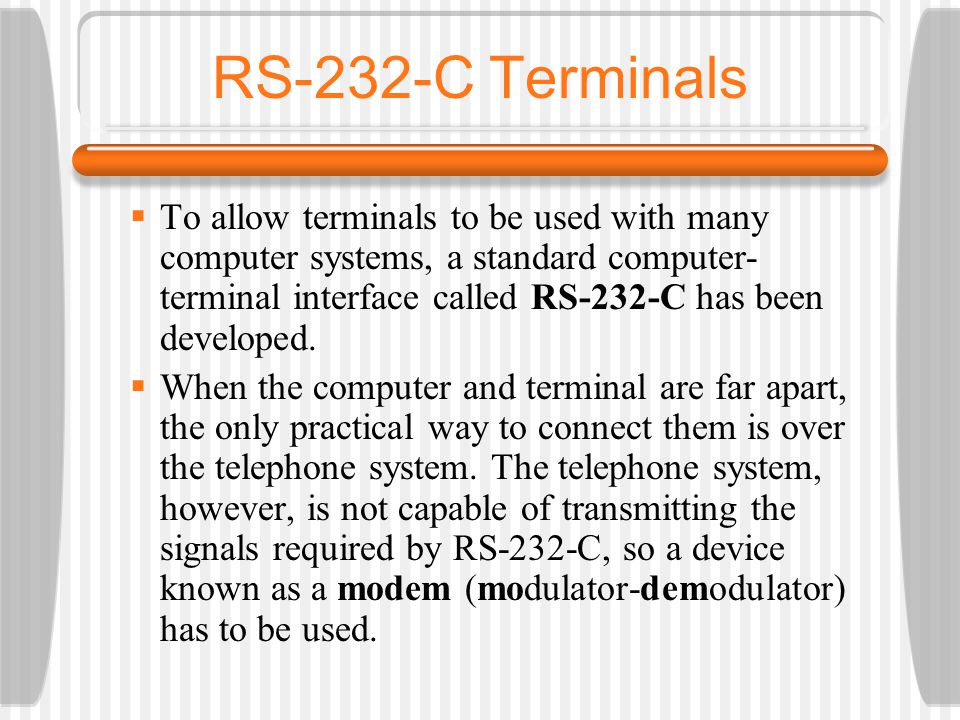 RS-232-C Terminals To allow terminals to be used with many computer systems, a standard computer- terminal interface called RS-232-C has been developed.