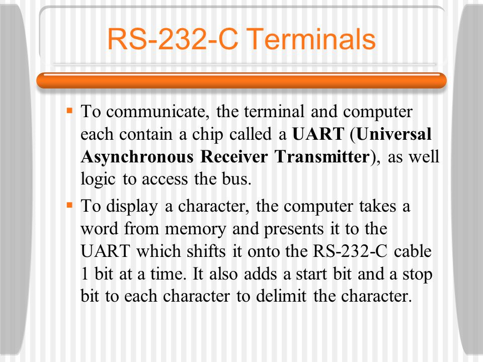 RS-232-C Terminals To communicate, the terminal and computer each contain a chip called a UART (Universal Asynchronous Receiver Transmitter), as well logic to access the bus.