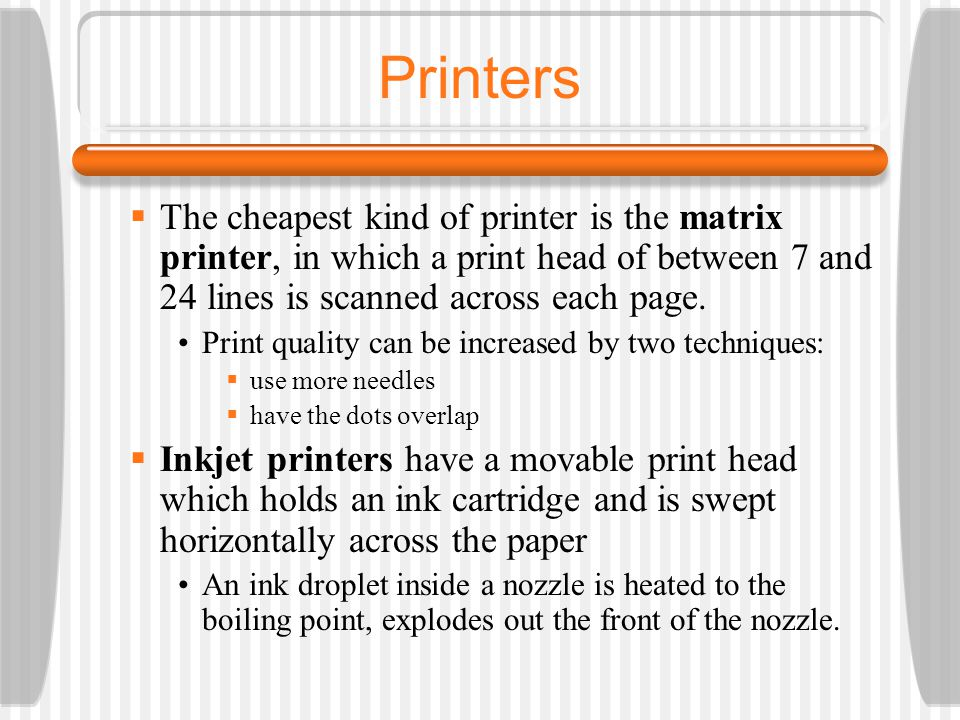 Printers The cheapest kind of printer is the matrix printer, in which a print head of between 7 and 24 lines is scanned across each page.