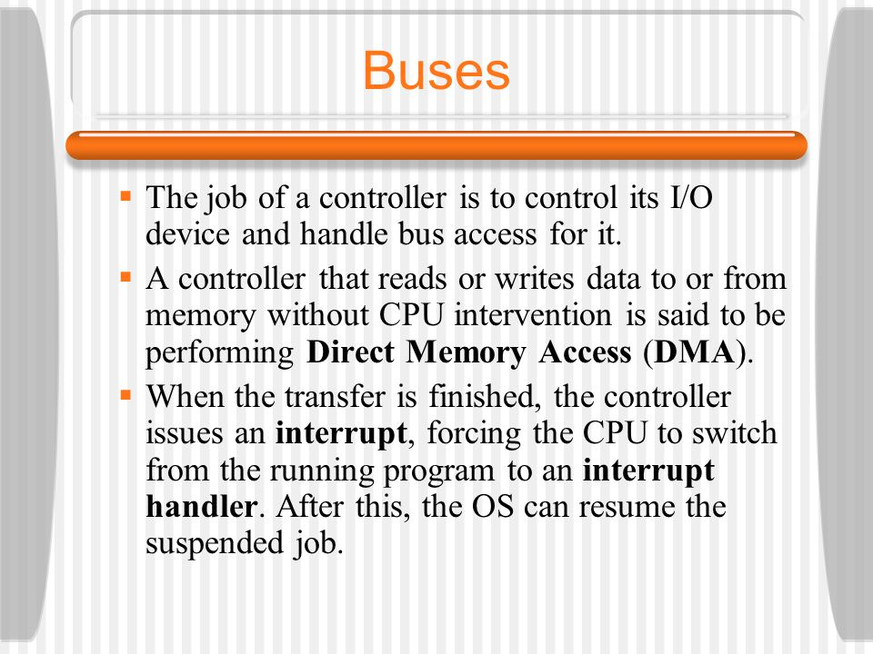 Buses The job of a controller is to control its I/O device and handle bus access for it.