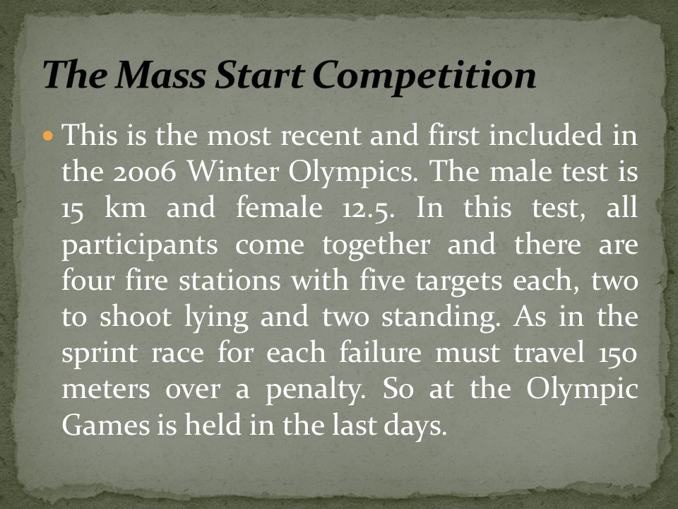This is the most recent and first included in the 2006 Winter Olympics. The male test is 15 km and female 12.5. In this test, all participants come to