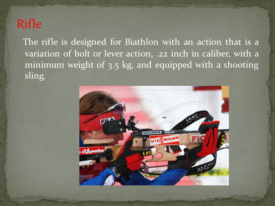 Rifle The rifle is designed for Biathlon with an action that is a variation of bolt or lever action,.22 inch in caliber, with a minimum weight of 3.5