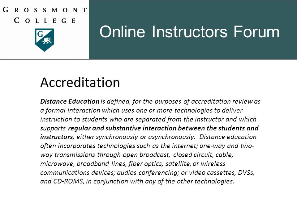 Online Instructors Forum Accreditation Distance Education is defined, for the purposes of accreditation review as a formal interaction which uses one or more technologies to deliver instruction to students who are separated from the instructor and which supports regular and substantive interaction between the students and instructors, either synchronously or asynchronously.