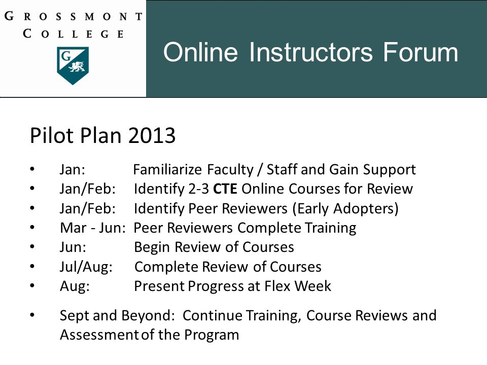 Pilot Plan 2013 Jan: Familiarize Faculty / Staff and Gain Support Jan/Feb: Identify 2-3 CTE Online Courses for Review Jan/Feb: Identify Peer Reviewers (Early Adopters) Mar - Jun: Peer Reviewers Complete Training Jun: Begin Review of Courses Jul/Aug: Complete Review of Courses Aug: Present Progress at Flex Week Sept and Beyond: Continue Training, Course Reviews and Assessment of the Program Online Instructors Forum