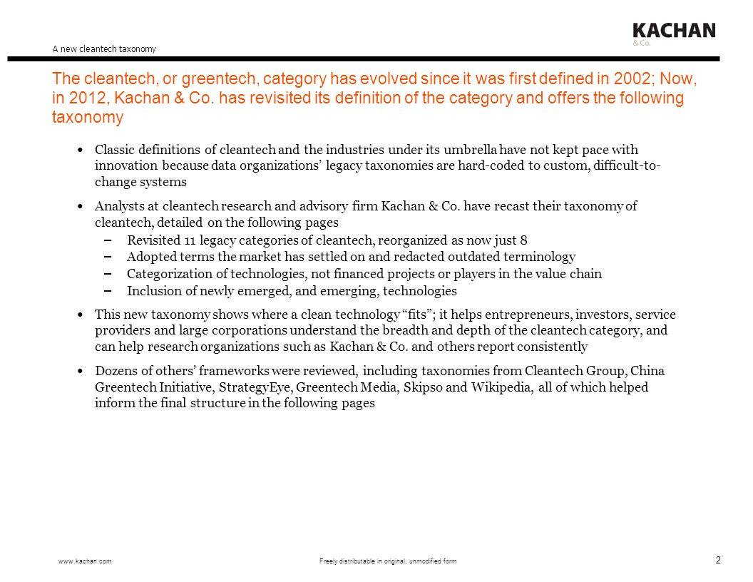 13 www.kachan.com Freely distributable in original, unmodified form 11010011 Cleantech research and analysis Trend reports Equity analyst-style reports on specific companies, examining – Target customers – Wants/needs – Propositions – Differentiation – Market validation, customer interviews Strengths and weaknesses, recommendations Marketed to cleantech infrastructure Insight for cleantech investors, service providers and large corporations Standalone reports PreviousUpcoming Cavet LumismartNew Nuclear Innovations Osmotic PowerMantra ERC Bio Natural Gas (BNG)Aviation Biofuels Water ManagementAgricultural Innovations A new cleantech taxonomy