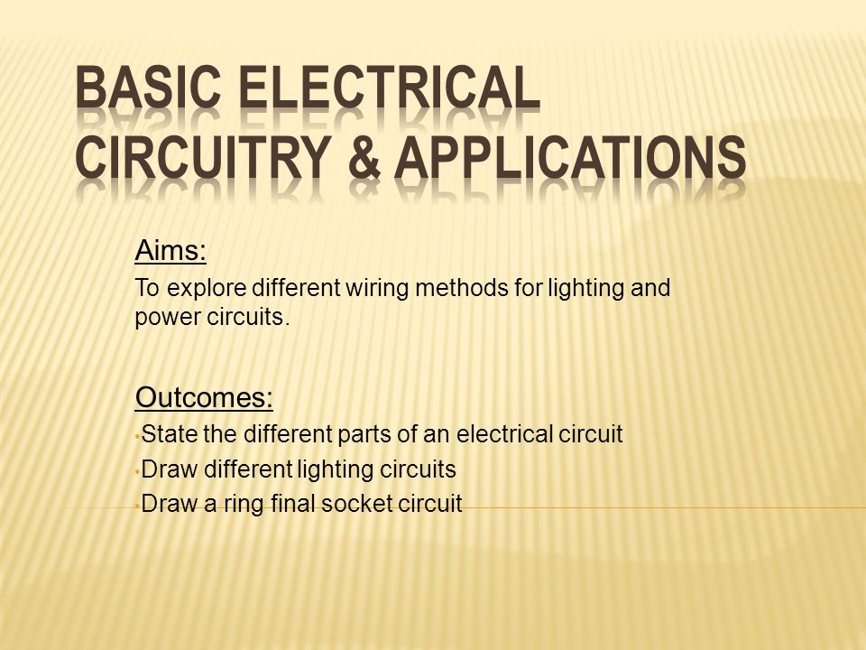 Aims: To explore different wiring methods for lighting and power circuits. Outcomes: State the different parts of an electrical circuit Draw different