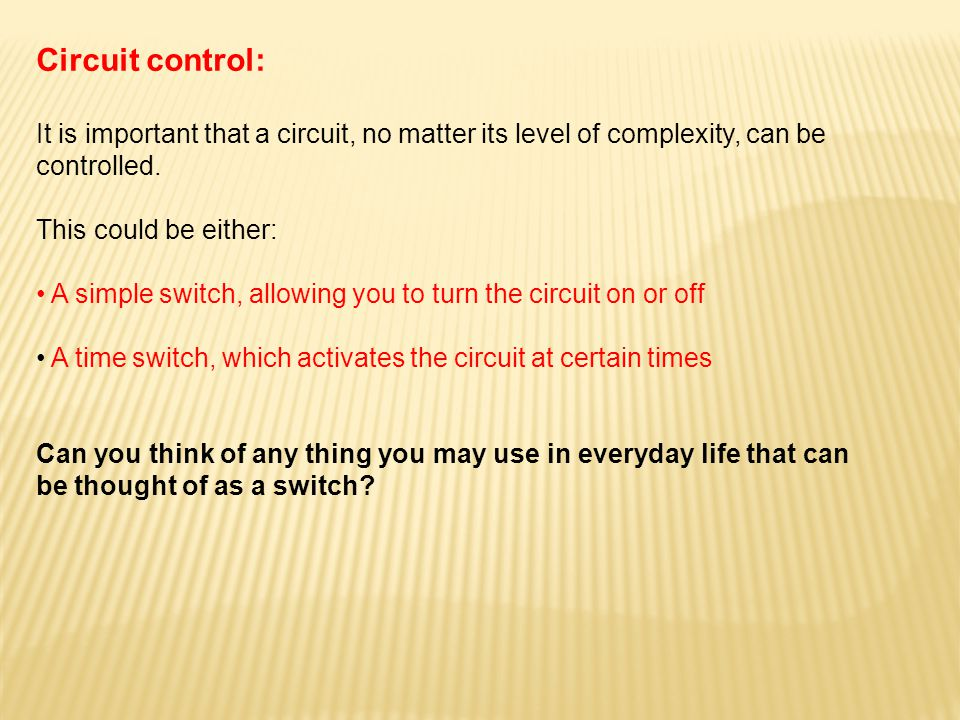 Circuit control: It is important that a circuit, no matter its level of complexity, can be controlled. This could be either: A simple switch, allowing