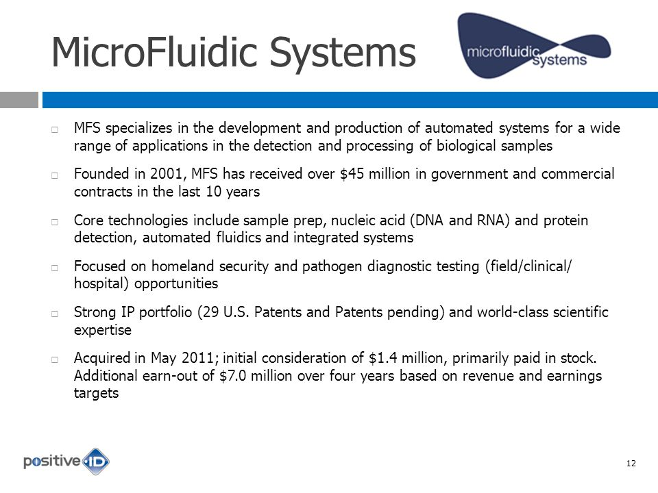 MicroFluidic Systems MFS specializes in the development and production of automated systems for a wide range of applications in the detection and processing of biological samples Founded in 2001, MFS has received over $45 million in government and commercial contracts in the last 10 years Core technologies include sample prep, nucleic acid (DNA and RNA) and protein detection, automated fluidics and integrated systems Focused on homeland security and pathogen diagnostic testing (field/clinical/ hospital) opportunities Strong IP portfolio (29 U.S.
