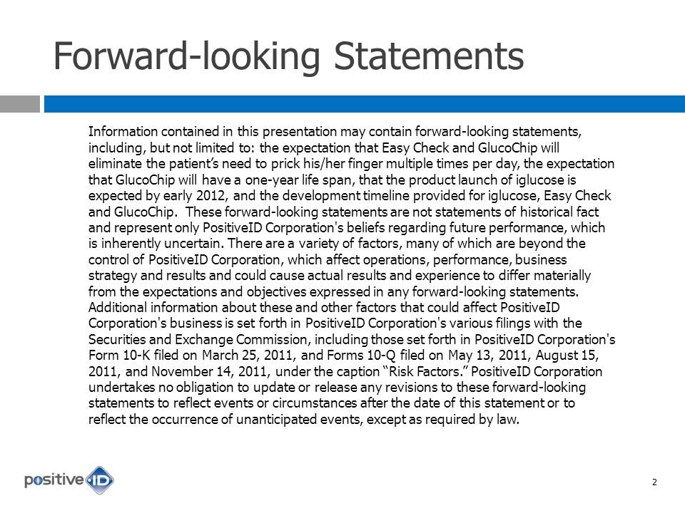 Forward-looking Statements Information contained in this presentation may contain forward-looking statements, including, but not limited to: the expectation that Easy Check and GlucoChip will eliminate the patients need to prick his/her finger multiple times per day, the expectation that GlucoChip will have a one-year life span, that the product launch of iglucose is expected by early 2012, and the development timeline provided for iglucose, Easy Check and GlucoChip.