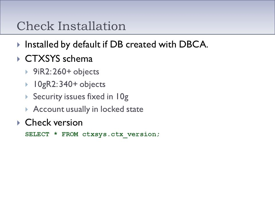 Check Installation Installed by default if DB created with DBCA. CTXSYS schema 9iR2: 260+ objects 10gR2: 340+ objects Security issues fixed in 10g Acc