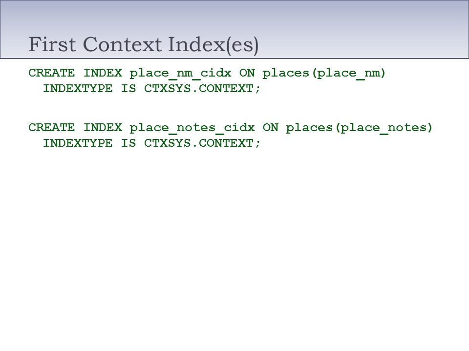 First Context Index(es) CREATE INDEX place_nm_cidx ON places(place_nm) INDEXTYPE IS CTXSYS.CONTEXT; CREATE INDEX place_notes_cidx ON places(place_note