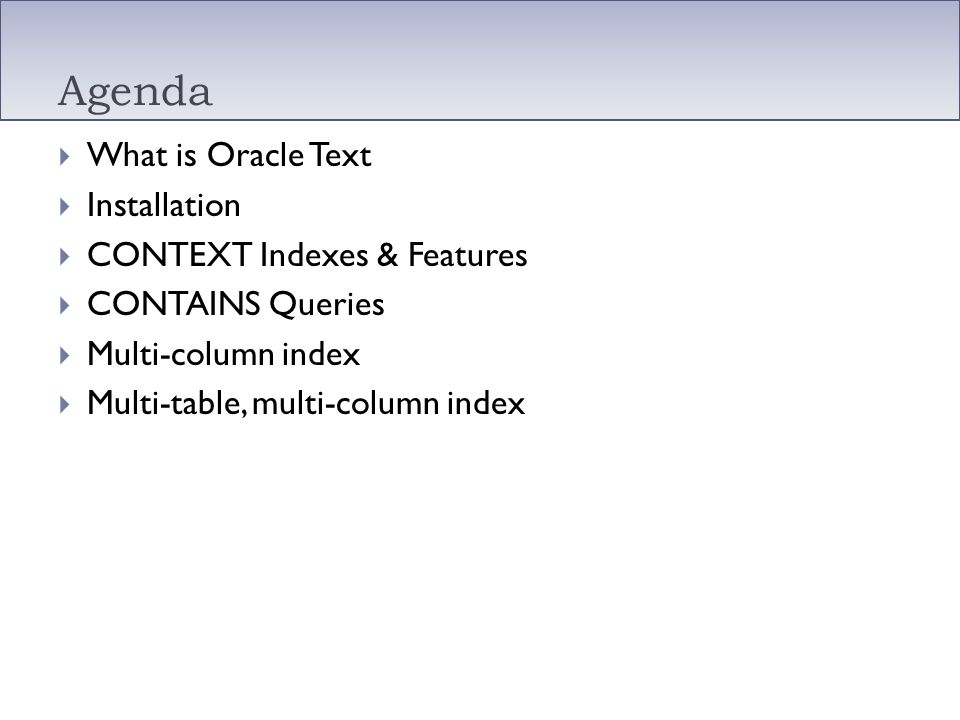 Oracle Text Built into Oracle DB (PE, SE, SE One, EE) Free to use with existing DB license ConText Cartridge (8) interMedia Text (8i) Just Oracle Text since 9i Technology built into Oracle that extends indexing capabilities to text, XML, CLOB, documents stored as BLOB, BFILE and web pages.