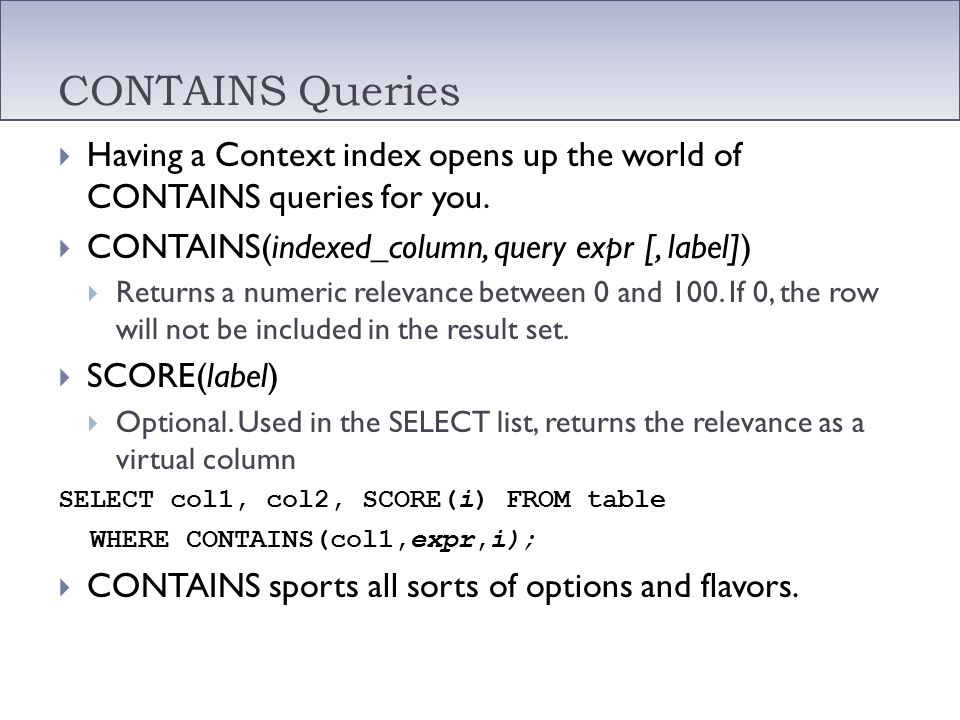 CONTAINS Queries Having a Context index opens up the world of CONTAINS queries for you. CONTAINS(indexed_column, query expr [, label]) Returns a numer