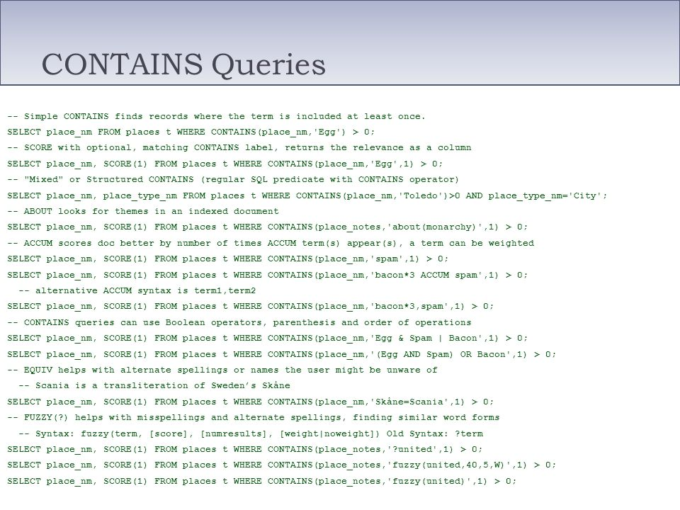 CONTAINS Queries -- Simple CONTAINS finds records where the term is included at least once. SELECT place_nm FROM places t WHERE CONTAINS(place_nm,'Egg