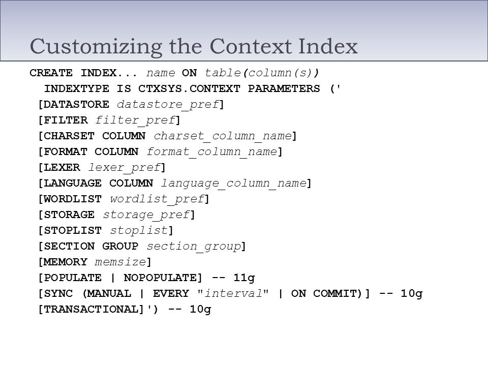 Customizing the Context Index CREATE INDEX... name ON table(column(s)) INDEXTYPE IS CTXSYS.CONTEXT PARAMETERS (' [DATASTORE datastore_pref] [FILTER fi