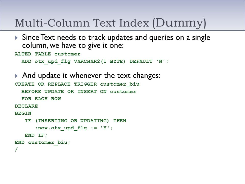Multi-Column Text Index (Dummy) Since Text needs to track updates and queries on a single column, we have to give it one: ALTER TABLE customer ADD otx