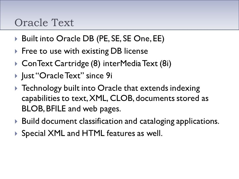 Oracle Text Built into Oracle DB (PE, SE, SE One, EE) Free to use with existing DB license ConText Cartridge (8) interMedia Text (8i) Just Oracle Text