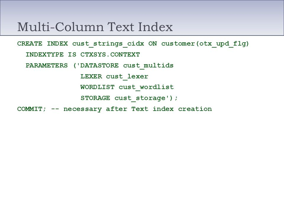Multi-Column Text Index CREATE INDEX cust_strings_cidx ON customer(otx_upd_flg) INDEXTYPE IS CTXSYS.CONTEXT PARAMETERS ('DATASTORE cust_multids LEXER