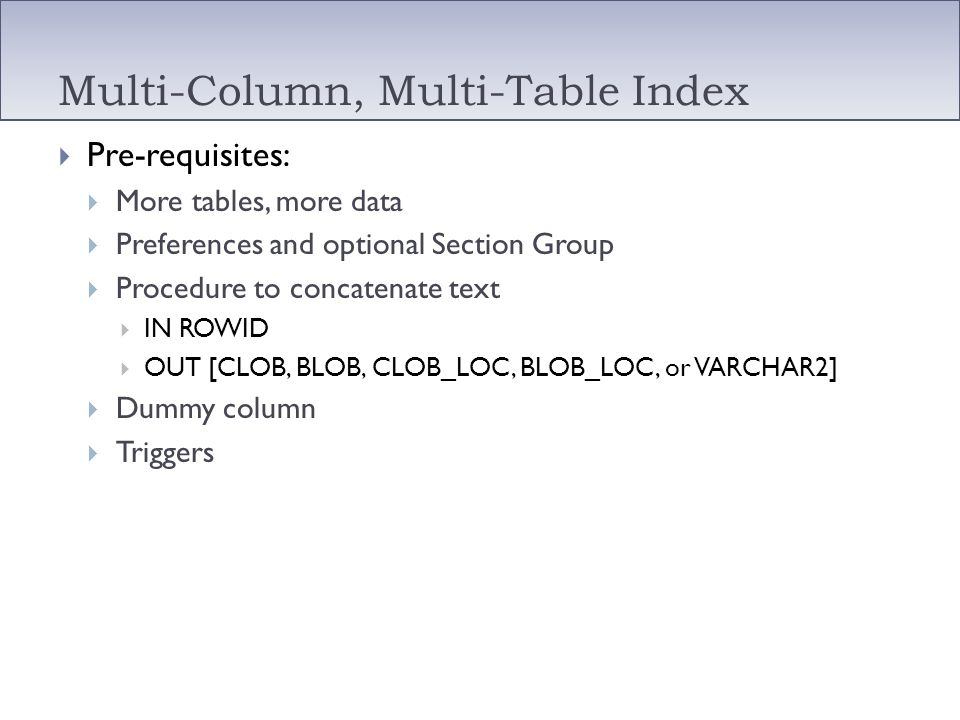 Multi-Column, Multi-Table Index Pre-requisites: More tables, more data Preferences and optional Section Group Procedure to concatenate text IN ROWID O
