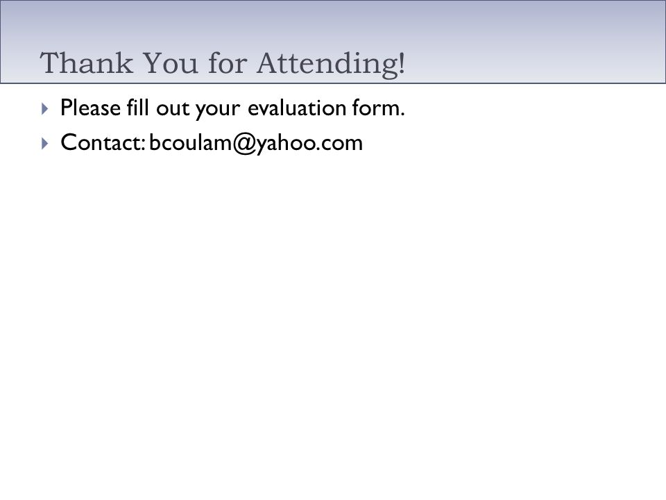 Thank You for Attending! Please fill out your evaluation form. Contact: bcoulam@yahoo.com