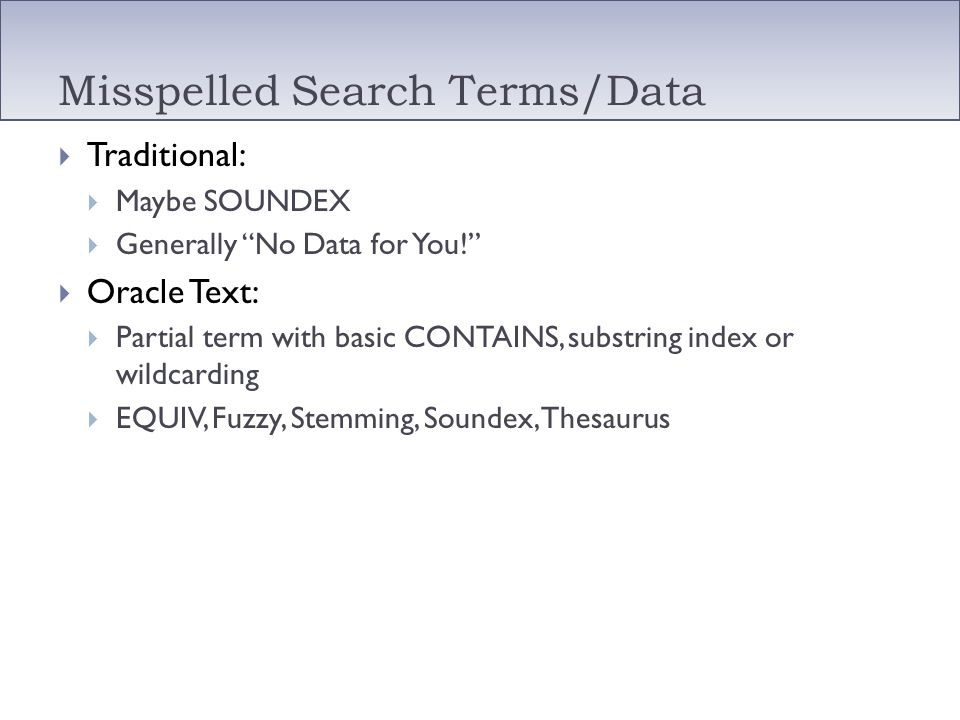 Misspelled Search Terms/Data Traditional: Maybe SOUNDEX Generally No Data for You! Oracle Text: Partial term with basic CONTAINS, substring index or w