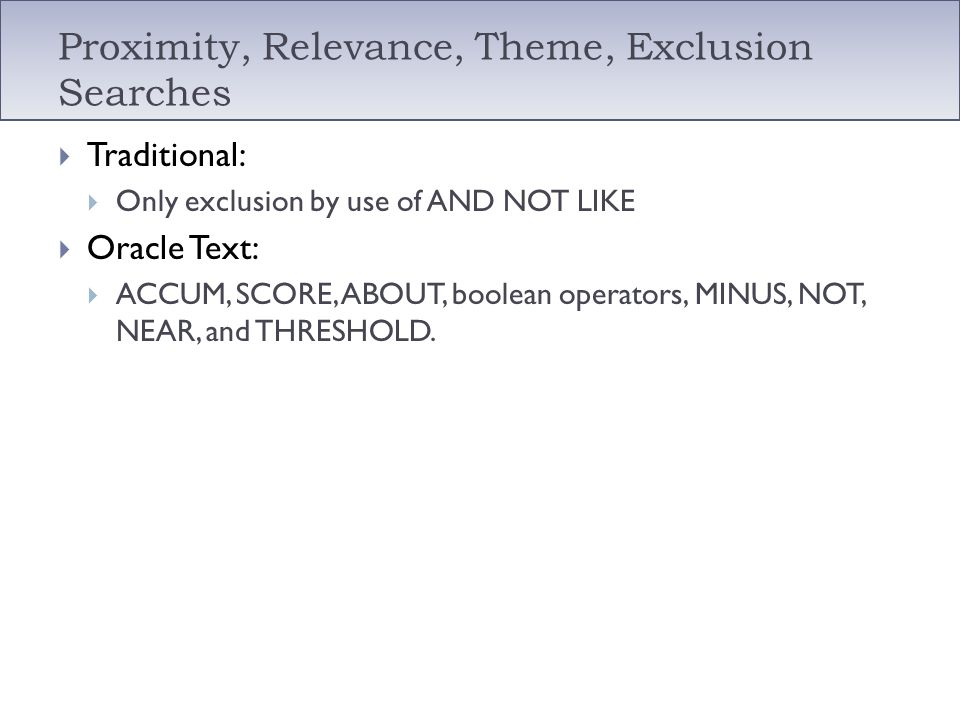 Proximity, Relevance, Theme, Exclusion Searches Traditional: Only exclusion by use of AND NOT LIKE Oracle Text: ACCUM, SCORE, ABOUT, boolean operators