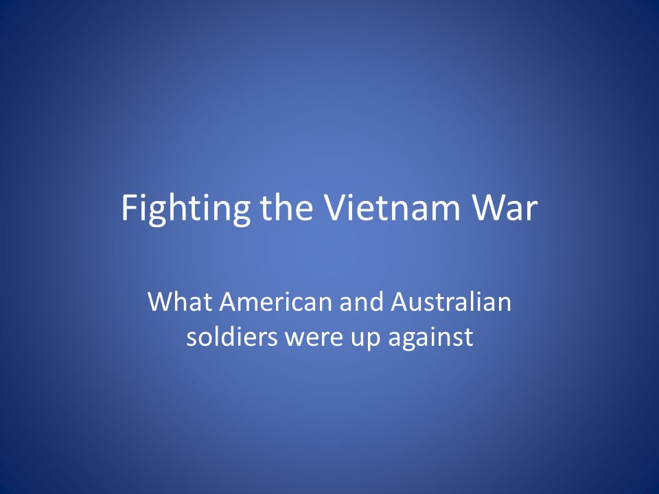Fighting the Vietnam War What American and Australian soldiers were up against