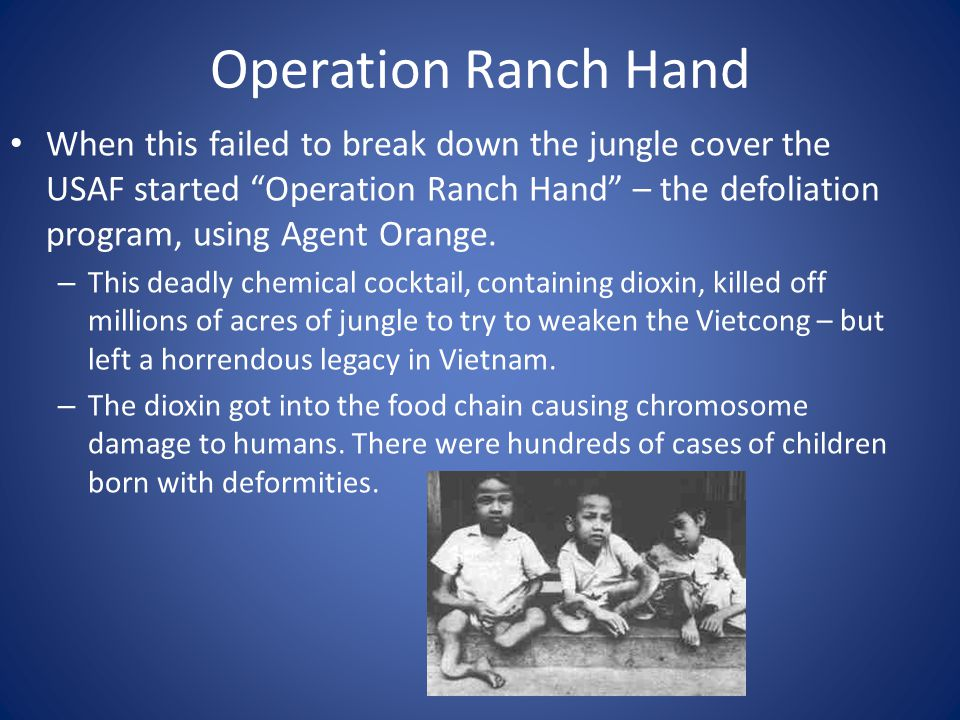 Operation Ranch Hand When this failed to break down the jungle cover the USAF started Operation Ranch Hand – the defoliation program, using Agent Oran