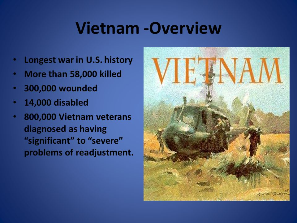 Vietnam -Overview Longest war in U.S. history More than 58,000 killed 300,000 wounded 14,000 disabled 800,000 Vietnam veterans diagnosed as having sig
