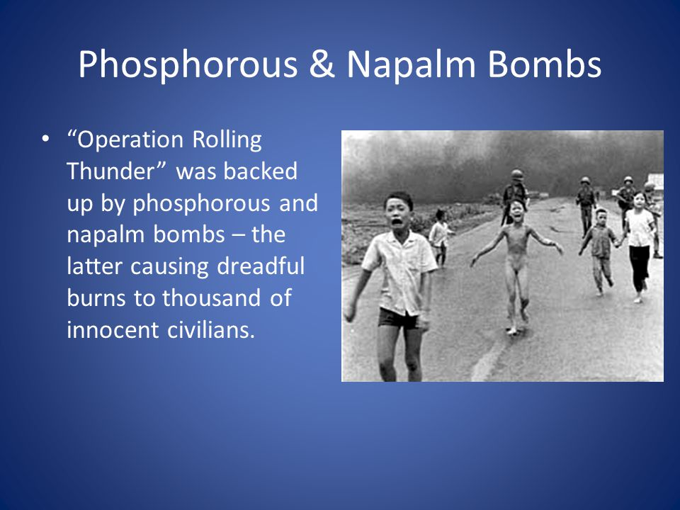 Phosphorous & Napalm Bombs Operation Rolling Thunder was backed up by phosphorous and napalm bombs – the latter causing dreadful burns to thousand of